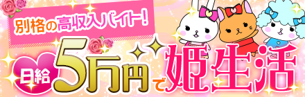 別格の高収入バイト!日給5万円で姫生活