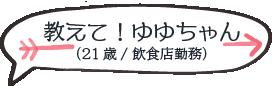 教えて!ゆゆちゃん(21歳/飲食店勤務)